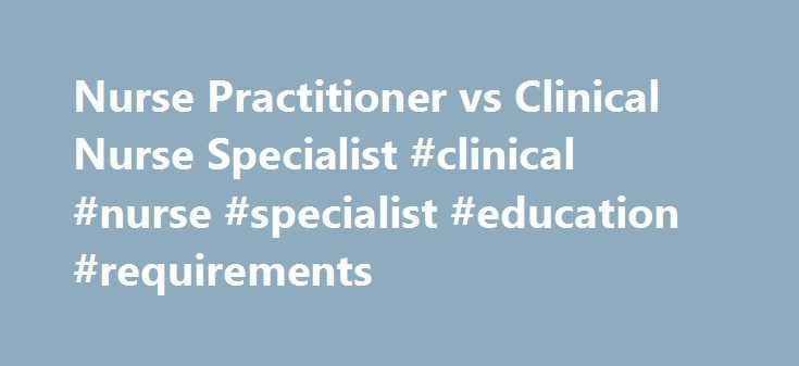 Nurse Practitioner vs Clinical Nurse Specialist #clinical #nurse #specialist #education #requirements http://raleigh.remmont.com/nurse-practitioner-vs-clinical-nurse-specialist-clinical-nurse-specialist-education-requirements/  # Nurse Practitioner vs. Clinical Nurse Specialist Earning an advanced nursing degree can be rewarding in many different ways. However, aspiring nurses may be easily confounded by the variety of roles that are available to them. For instance, both Nurse Practitioners…