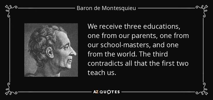 We receive three educations, one from our parents, one from our school-masters, and one from the world. The third contradicts all that the first two teach us. - Baron de Montesquieu 1689-1755. French lawyer, man of letters,  political philosopher and a prolific writer who lived during the Age of Enlightenment