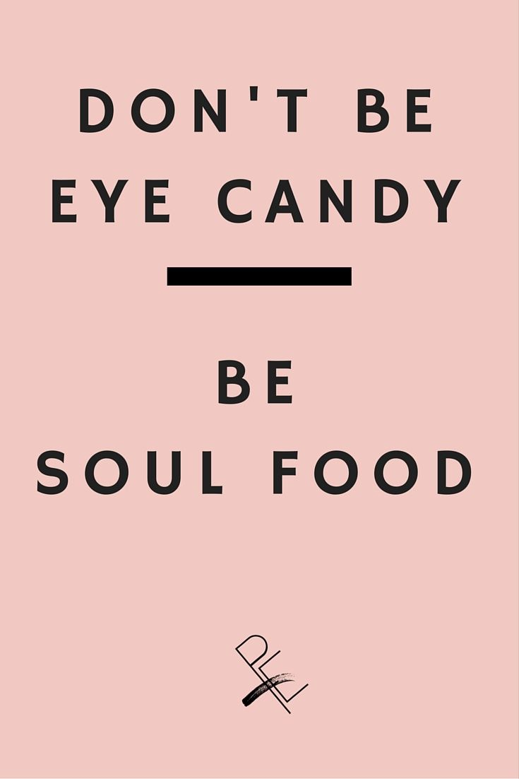 Don't be eye candy, be soul food. (unknown)  Don't base your self worth on something as futile as your looks, work on your inner peace, your soul and you'll accomplish much more.