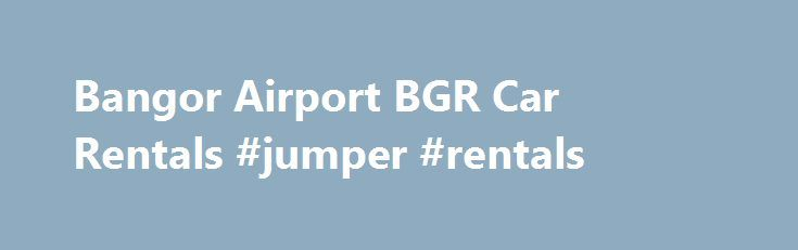 Bangor Airport BGR Car Rentals #jumper #rentals http://rentals.remmont.com/bangor-airport-bgr-car-rentals-jumper-rentals/  #international car rental #Reserve a Rental Car Additional Travel Information Avis Car Rental is conveniently located on-site in the baggage claim area at Bangor International Airport (BGR) and is an excellent choice when it comes to Bangor International Airport rental cars. The outstanding selection of airport car rentals is located just outside the baggage…