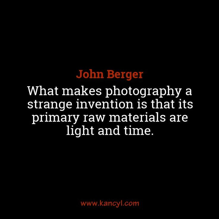 """""""What makes photography a strange invention is that its primary raw materials are light and time."""", John Berger"""