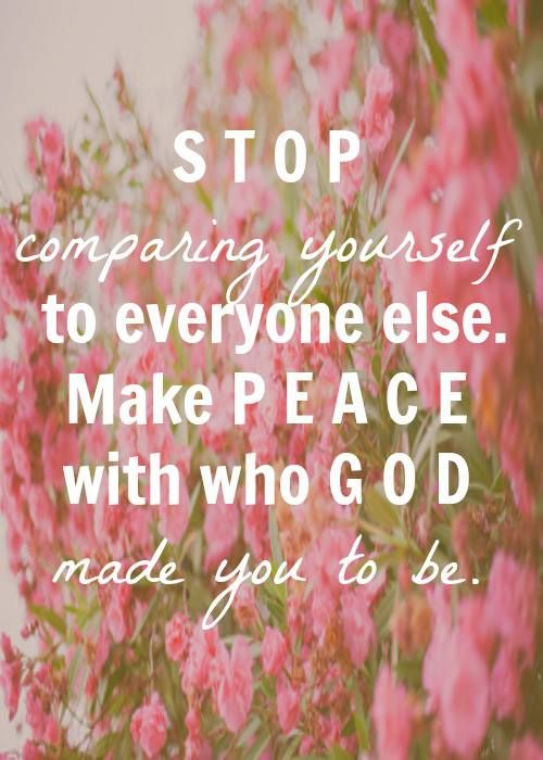 Stop comparing yourself to everyone else, make peace with who God made you to be.