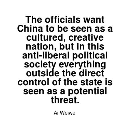 Read more Ai Weiwei quotes at wiktrest.com. The officials want China to be seen as a cultured, creative nation, but in this anti-liberal political society everything outside the direct control of the state is seen as a potential threat.