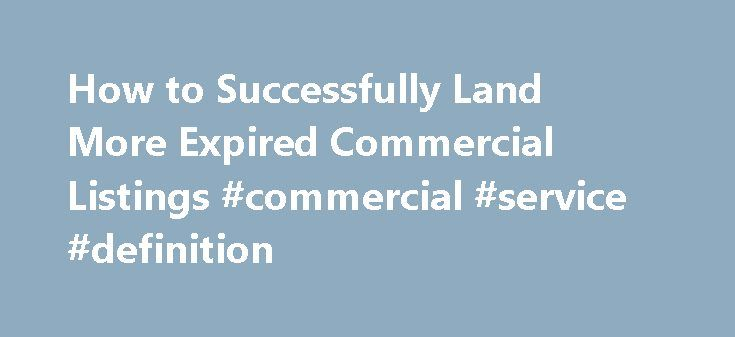 How to Successfully Land More Expired Commercial Listings #commercial #service #definition http://commercial.remmont.com/how-to-successfully-land-more-expired-commercial-listings-commercial-service-definition/  #how to get commercial listings # Search Commercial Agent Resources Click Here for Jim's catalog of E-books and audio training CDs featuring top commercial agents telling you how to make more money in your own commercial real estate brokerage business. About Jim Jim Gillespie is…