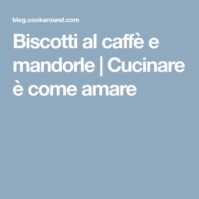 Biscotti al caffè e mandorle | Cucinare è come amare