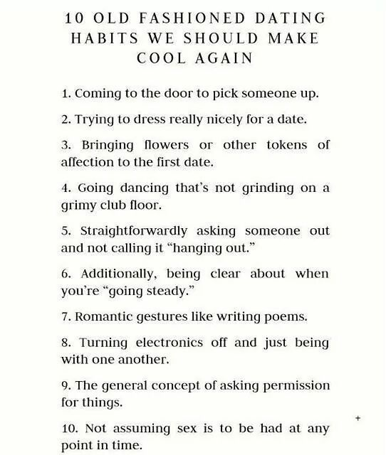 """10 Old Fashioned Dating Habits We Should Make Cool Again 1. Coming to the door to pick someone up. 2. Trying to dress really nicely for a date. 3. Bringing flowers or other tokens of affection to the first date. 4. Going dancing that's not grinding on a grimy club floor. 5. Straightforwardly asking someone out and not calling it """"hanging out."""" 6. Additionally, being clear about when you're """"going steady."""" 7. Romantic gestures like writing poems..."""
