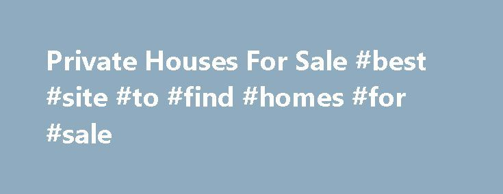 Private Houses For Sale #best #site #to #find #homes #for #sale http://property.remmont.com/private-houses-for-sale-best-site-to-find-homes-for-sale/  At the time of relocating from one house to another for work or any other purpose you might be wondering how can I sell my house fast as it is very important for covering the cost of both the house. Using the traditional method for selling your house is not considered practical anymore as you