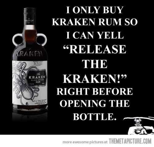 """""""I only buy Kraken Rum so I can yell """"RELEASE THE KRAKEN!"""" right before opening the bottle."""" While I originally bought this rum SOLELY because of the name/label, it's really good. I drink it, and I bake with it. OM NOM NOMMERS."""