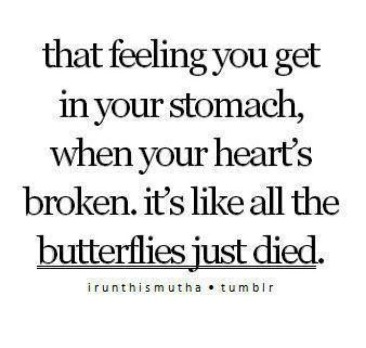 """""""that felling you get in your stomach, when someone breaks your heart. it's like all the butterflies just died."""""""