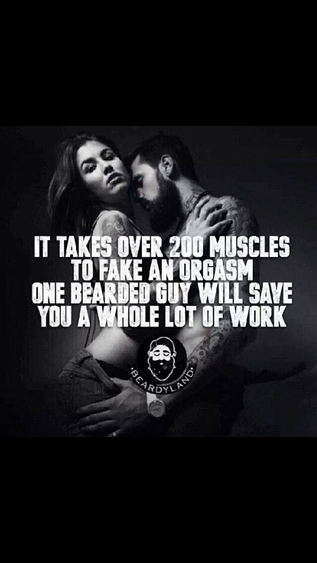 It takes over 200 muscles to FAKE an orgasm , ONE BEARDED GUY will save you a wholeeee lot of work ! Call that fat burn -BEARDYLAND