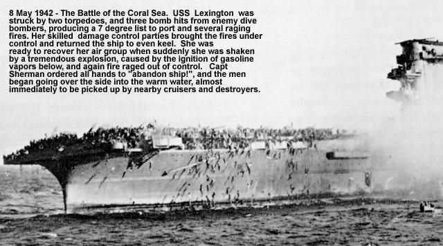 Lexington at the Coral Sea - May 7, 1942    In the first naval engagement of history fought without the opposing ships making contact, U.S. carrier forces stopped a Japanese landing at Port Moresby. The Japanese lost the light carrier Shoho and the U.S. lost the carrier, USS Lexington (CV 2).