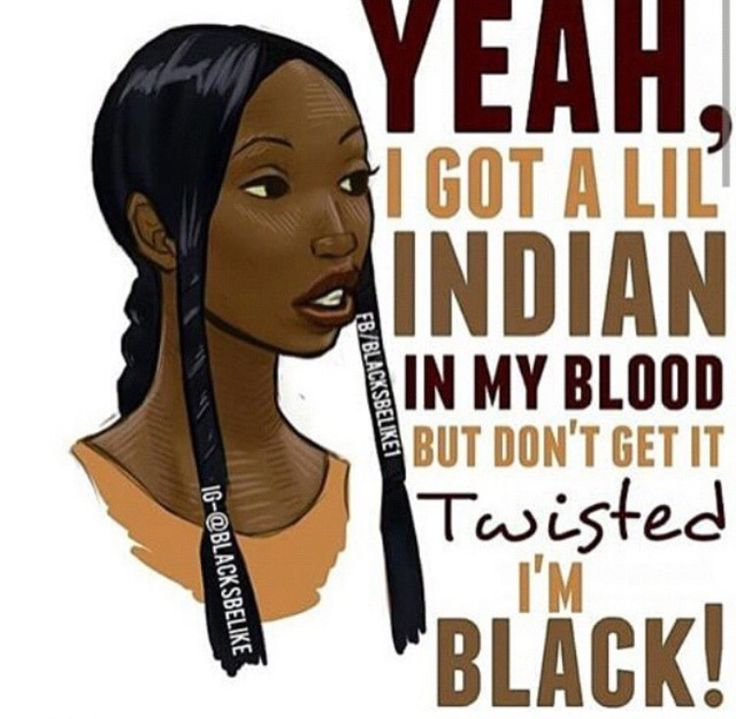 A little Native American and Caucasian but I'm still black thank you very much.