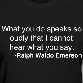 What you do speaks so loudly I cannot hear your words #ralphwaldoemerson
