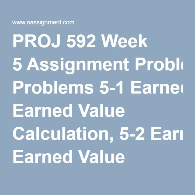PROJ 592 Week 5 Assignment Problems 5-1 Earned Value Calculation, 5-2 Earned Value Calculation Discussion Questions: Project Monitoring and Control
