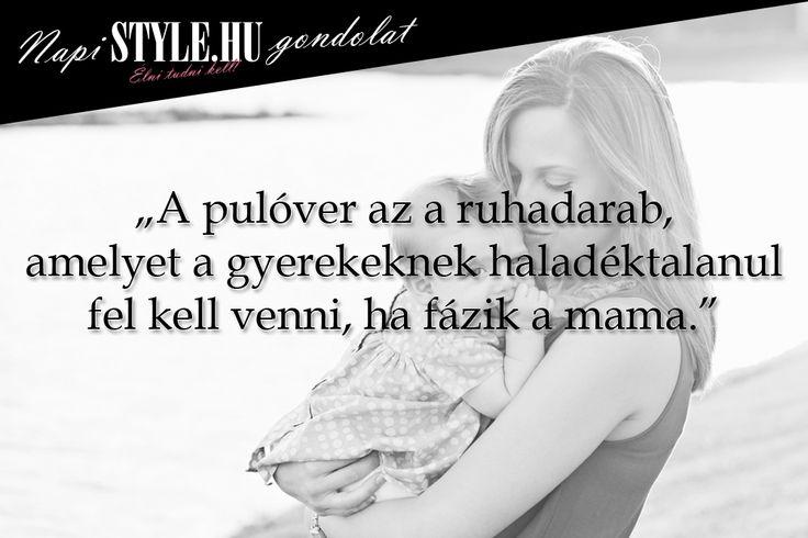 """""""A pulóver az a ruhadarab, amelyet a gyerekeknek haladéktalanul fel kell venni, ha fázik a mama."""" www.stylemagazin.hu"""