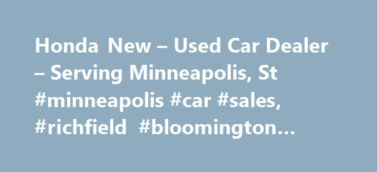 Honda New – Used Car Dealer – Serving Minneapolis, St #minneapolis #car #sales, #richfield #bloomington #honda http://china.nef2.com/honda-new-used-car-dealer-serving-minneapolis-st-minneapolis-car-sales-richfield-bloomington-honda/  # About Us New Honda Used Car Dealer | Richfield Bloomington Honda Dealership in Richfield, serving Bloomington, Minneapolis the Greater Twin Cities Area Serving Minneapolis, St. Paul the greater Twin Cities area, Richfield Bloomington Honda is your go-to place…