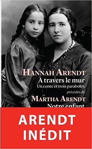 A travers le mur : Un conte et trois paraboles précédés de Notre enfant : Hannah Arendt, Martha Arendt