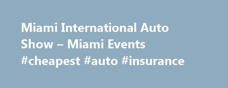 Miami International Auto Show – Miami Events #cheapest #auto #insurance http://auto-car.nef2.com/miami-international-auto-show-miami-events-cheapest-auto-insurance/  #miami auto show # Miami International Auto Show Miami Beach – Art Deco District/South Beach Overview Miami International Auto Show Nov 06 2015 – Nov 15 2015 You don t have to be shopping for a new car to enjoy the Miami International Auto Show. but if you are, there s no better place to compare the latest and greatest in auto…