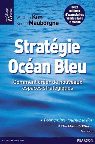 Stratégie océan bleu : comment créer de nouveaux espaces stratégiques -- W. Chan Kim, Renée Mauborgne ; traduit de l'anglais (États-Unis) par Larry Cohen - http://www.pearson.fr/livre/?GCOI=27440100300600