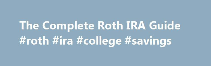 The Complete Roth IRA Guide #roth #ira #college #savings http://ohio.remmont.com/the-complete-roth-ira-guide-roth-ira-college-savings/  # What Is a Roth IRA? A Roth IRA is a special retirement account where you pay taxes on money going into your account and then all future withdrawals are tax free. More. Why would I want a Roth IRA? Roth IRAs are best when you think your taxes will be higher in retirement than they are right now. They can be especially good for young savers or in years when…