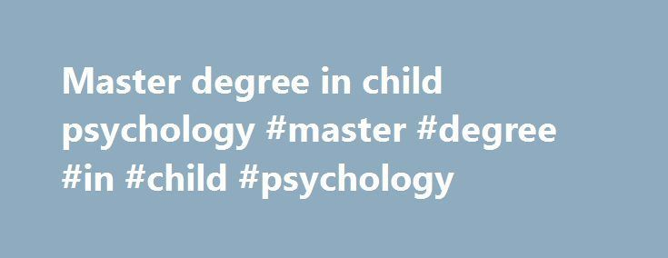 Master degree in child psychology #master #degree #in #child #psychology http://south-carolina.nef2.com/master-degree-in-child-psychology-master-degree-in-child-psychology/  # M.A. Child Development Program PROGRAM DESCRIPTION AND OBJECTIVES The Master of Arts in Child Development is a 51-unit, evening program designed to provide students with an in-depth background in child growth and development. This program is targeted to students wishing to continue their studies at the graduate level…