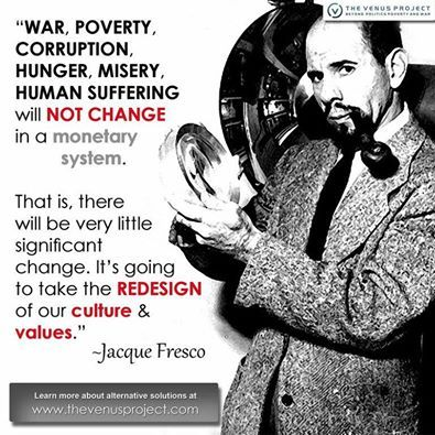 """War, poverty, corruption, hunger, misery, human suffering will not change in a monetary system. That is, there will be very little significant change. It's going to take the REDESIGN of our culture  our values ~ Jacque Fresco ~ The Venus Project ~ Resource Based Economy"