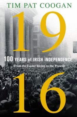 1916 : One Hundred Years of Irish Independence : From the Easter Rising to the Present
