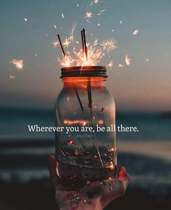 Wherever you are be all there.