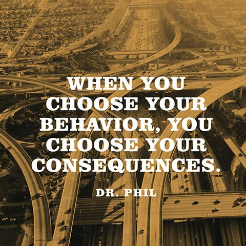 """When you choose your behavior, you choose your consequences."" — Dr. Phil"