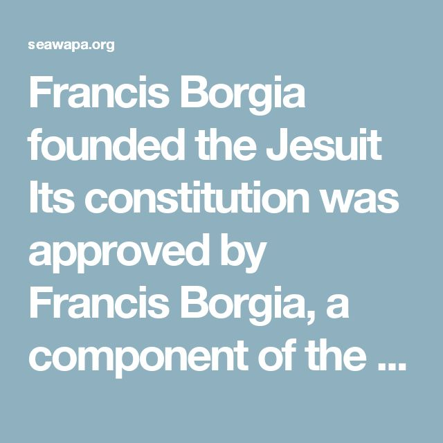 "Francis Borgia founded the Jesuit Its constitution was approved by Francis Borgia, a component of the infamous family "" Borgia "", also known as Borja / Borgia, Duke of Grandia, nephew of Pope Alexander VI and patron of Ignatius of Loyola. Francis Borgia was the main financier and architect of the gradual transformation of the Jesuits in the first order of monks from the characteristics specifically military within the Catholic Church. He was also a promoter of adoption of the Papal Bull…"