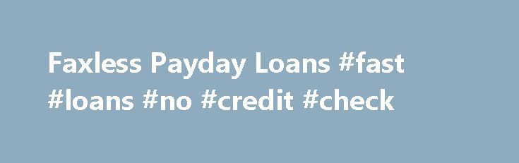 Faxless Payday Loans #fast #loans #no #credit #check http://loan.remmont.com/faxless-payday-loans-fast-loans-no-credit-check/  #faxless payday loans # Faxless Payday Loans You Are Here: Loans Payday Loans Faxless Payday Loans Are you tired of faxing paper after paper to lenders to take out a loan? Are you tired of having the loan process extended because the lender needs this paper or that one? Are you tired of not getting…The post Faxless Payday Loans #fast #loans #no #credit #check…