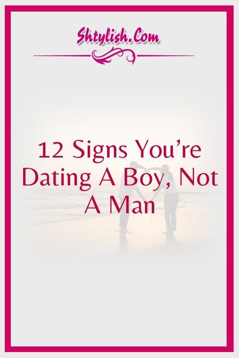 Signs youre dating a boy and not a man
