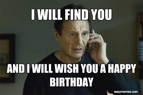 Happy Birthday From Liam Neeson. I Will Find You And I