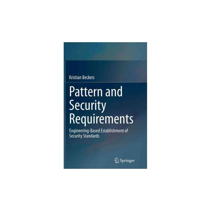 Pattern and Security Requirements : Engineering-based Establishment of Security Standards (Reprint)