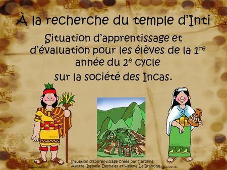 À la recherche du temple d'Inti Situation d'apprentissage et d'évaluation pour les élèves de la 1 re année du 2 e cycle sur la société des Incas. Situation.