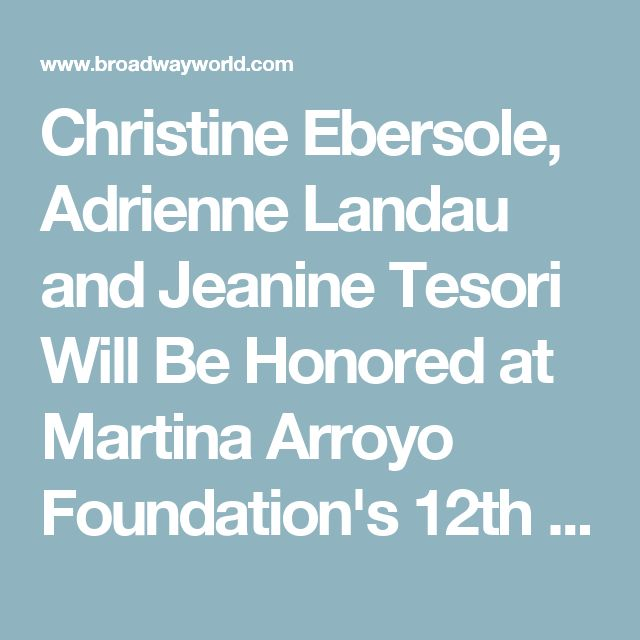 Christine Ebersole, Adrienne Landau and Jeanine Tesori Will Be Honored at Martina Arroyo Foundation's 12th Annual Gala