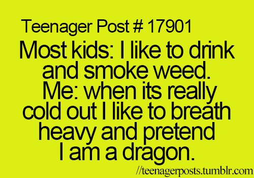 most kids: i like to drink and smoke weed. me: when its really cool out i like to breathe heavy and pretend i am a dragon