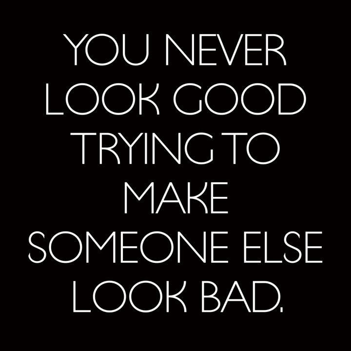 You never look good trying to make someone else look bad .