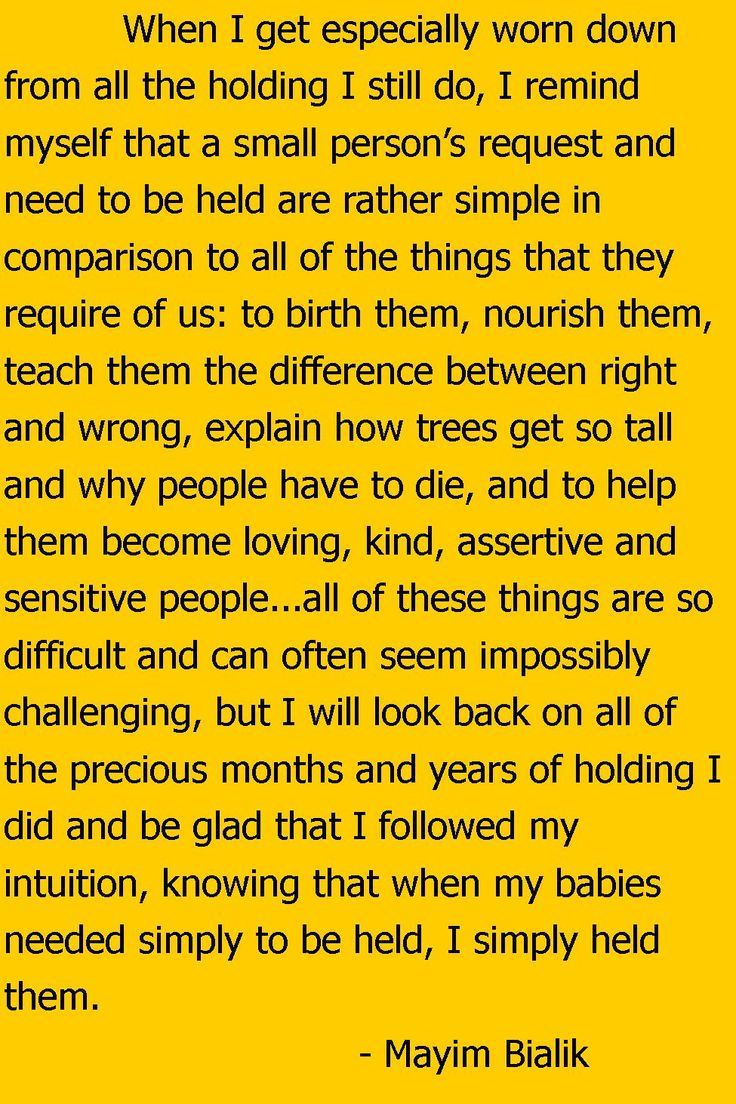 I will look back on all of the precious months and years of holding I did and be glad that I followed my intuition, knowing that when my babies needed simply to be held, I simply held them. Mayim Bialik, Beyond the Sling: A Real-Life Guide to Raising Confident, Loving Children the Attachment Parenting Way