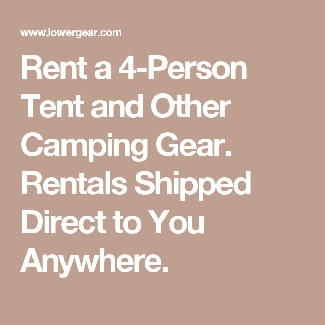 Rent a 4-Person Tent and Other Camping Gear. Rentals Shipped Direct to You Anywhere.
