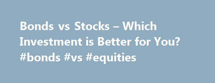 Bonds vs Stocks – Which Investment is Better for You? #bonds #vs #equities http://sudan.remmont.com/bonds-vs-stocks-which-investment-is-better-for-you-bonds-vs-equities/  # Bonds vs Stocks Which Investment is Better for You? Bonds vs Stocks Which Investment is Better for You? One of the most important questions investors can ask themselves is should I invest my money in bonds or stocks? . For most investors the answer is probably a mix of both stocks and bonds but that s not always the case…