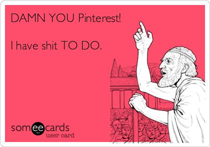 Damn you Pinterest! .... LOL LOL LOL!! But SOOOO true!