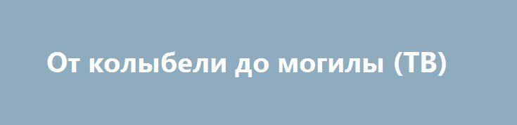 От колыбели до могилы (ТВ) http://hdrezka.biz/film/1790-ot-kolybeli-do-mogily-tv.html