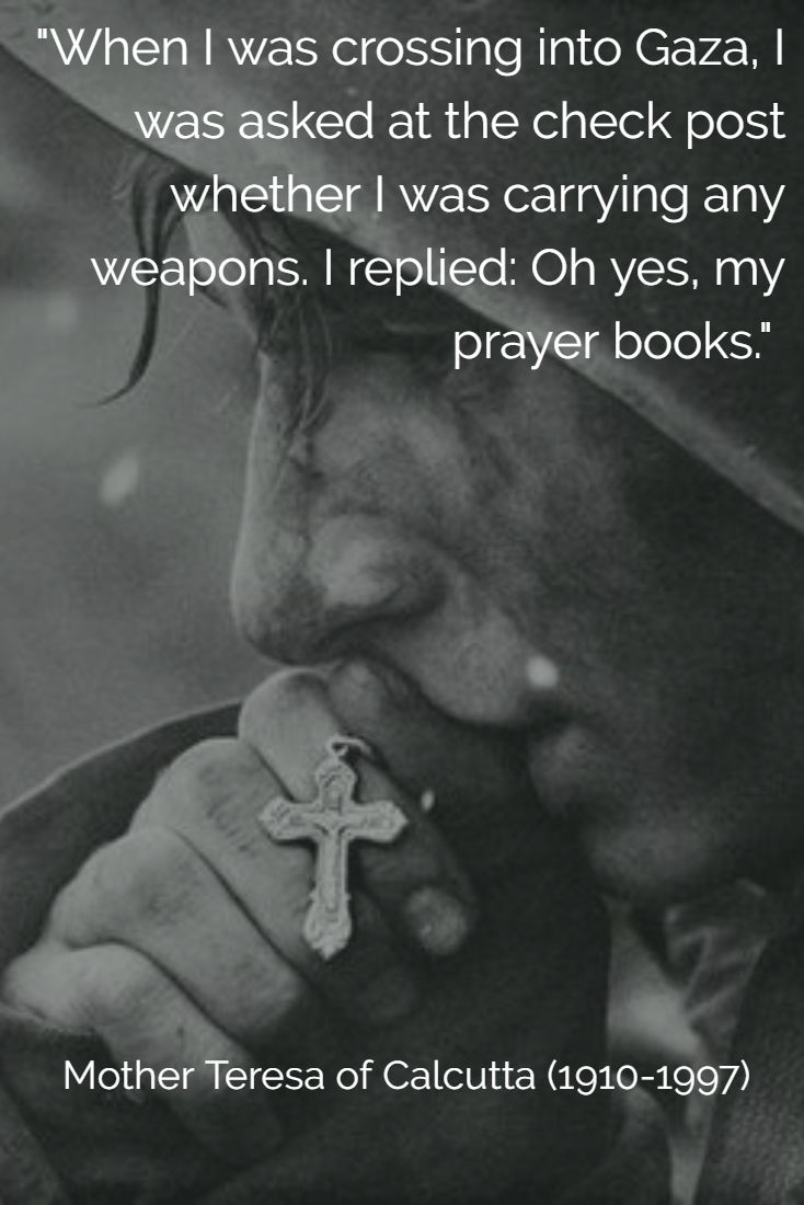 """When I was crossing into Gaza, I was asked at the check post whether I was carrying any weapons. I replied: 'Oh yes, my prayer books."" Mother Teresa of Calcutta (1910-1997)"