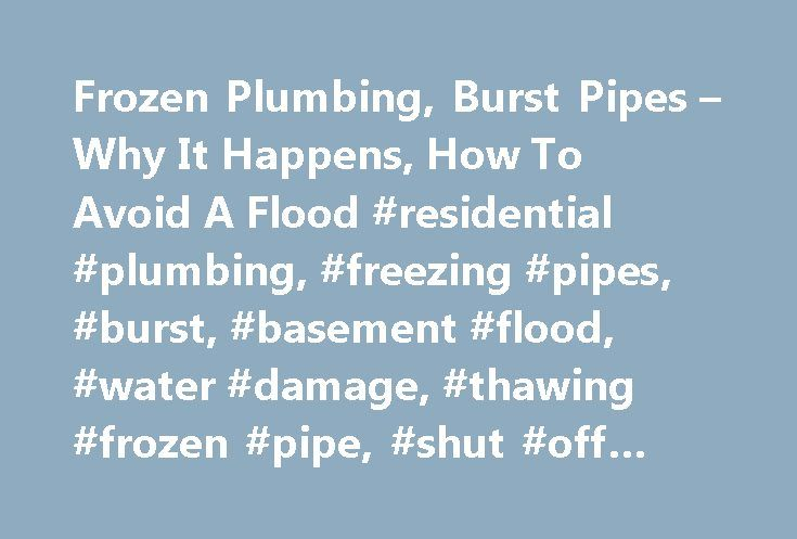 Frozen Plumbing, Burst Pipes – Why It Happens, How To Avoid A Flood #residential #plumbing, #freezing #pipes, #burst, #basement #flood, #water #damage, #thawing #frozen #pipe, #shut #off #supply. http://uganda.remmont.com/frozen-plumbing-burst-pipes-why-it-happens-how-to-avoid-a-flood-residential-plumbing-freezing-pipes-burst-basement-flood-water-damage-thawing-frozen-pipe-shut-off-supply/  # Frigid Real Estate: In any area with cold winters there is a risk of plumbing pipes freezing during…