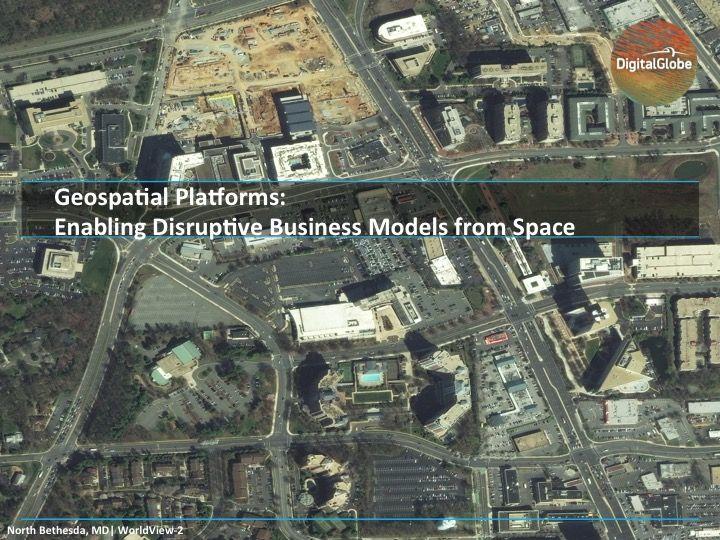 Geospatial Platforms Enabling Disruptive Business Models from Space -  DigitalGlobe