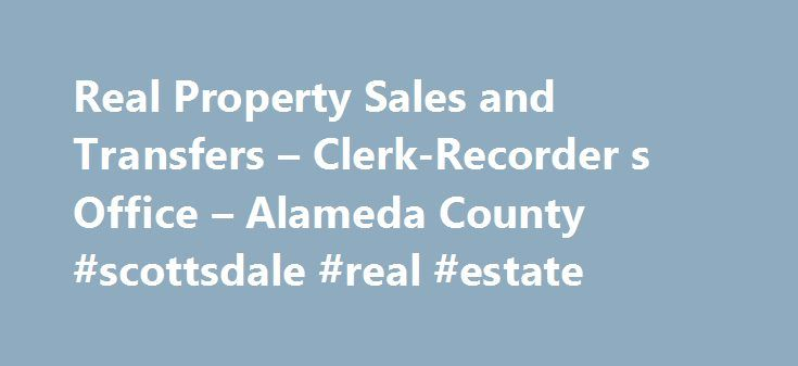 Real Property Sales and Transfers – Clerk-Recorder s Office – Alameda County #scottsdale #real #estate http://real-estate.remmont.com/real-property-sales-and-transfers-clerk-recorder-s-office-alameda-county-scottsdale-real-estate/  #real estate sales records # To Confirm Recording of a Document The County Recorder is the guardian of real property records for Alameda County property owners and citizens. California law governs which documents may be filed or recorded with the County Recorder…