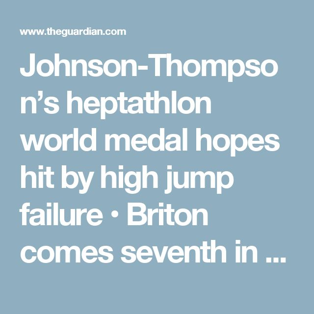 Johnson-Thompson's heptathlon world medal hopes hit by high jump failure  • Briton comes seventh in high jump at World Athletics Championships  • Johnson-Thompson fifth overall with Belgium's Nafi Thiam leading