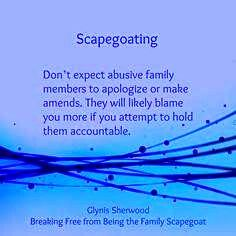 Scapegoating: Don't expect abusive family member to apologize or make amends. Thy will likely blame you more if you attempt to hold them accountable.