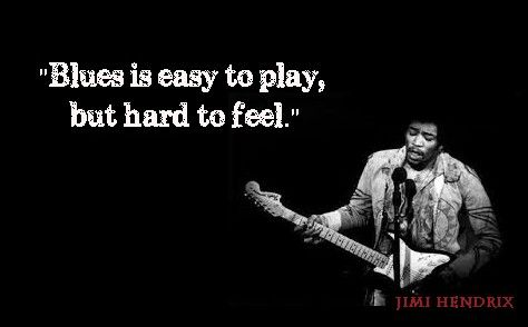 """Blues is easy to play, but hard to feel!"" Jimi Hendrix"